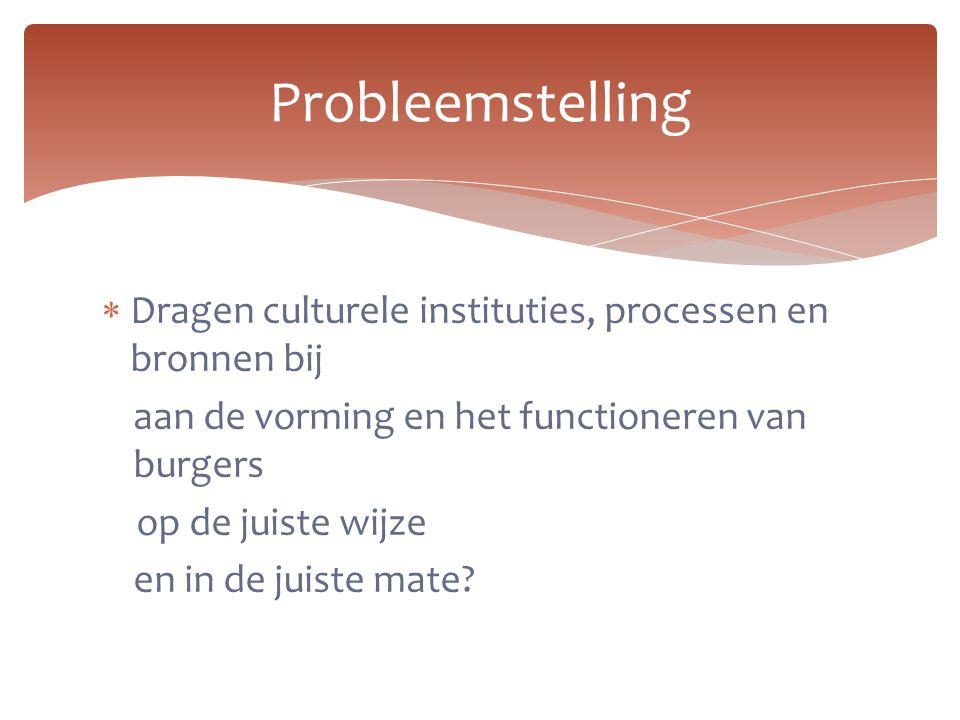 Probleemstelling Dragen culturele instituties, processen en bronnen bij. aan de vorming en het functioneren van burgers.