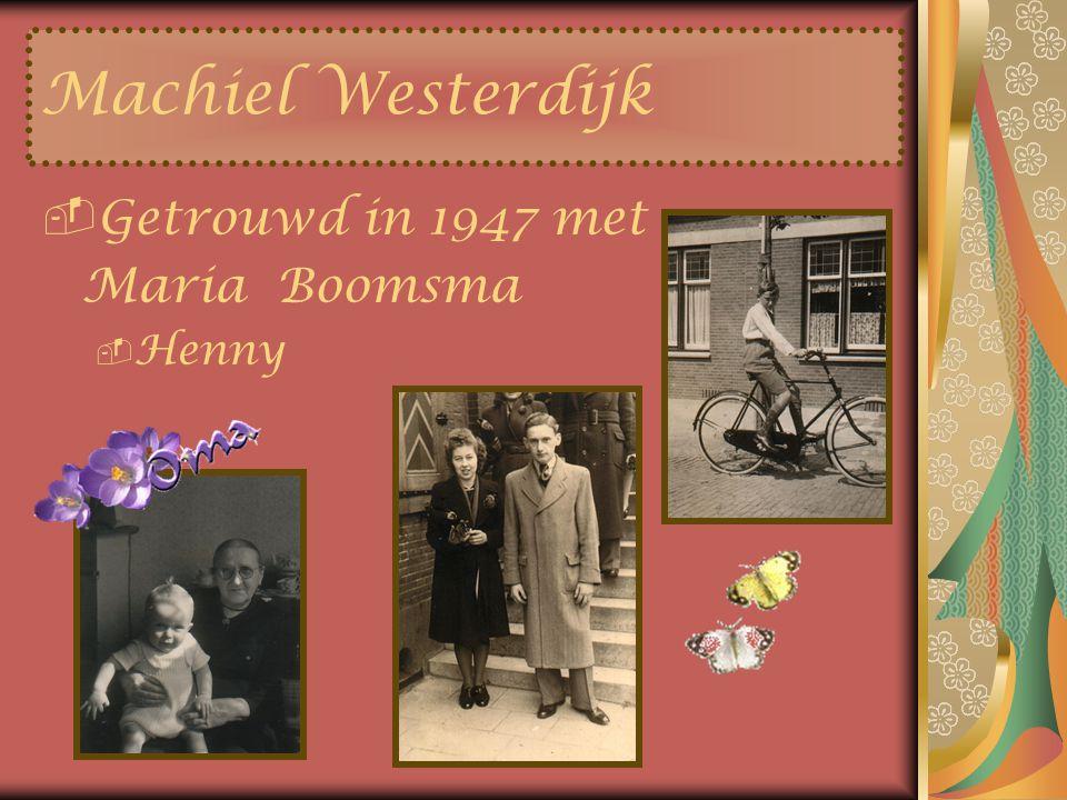 Machiel Westerdijk Getrouwd in 1947 met Maria Boomsma Henny