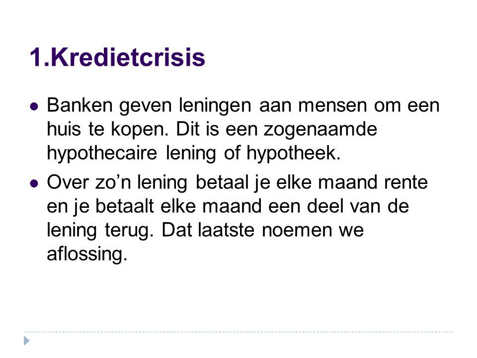 1.Kredietcrisis Banken geven leningen aan mensen om een huis te kopen. Dit is een zogenaamde hypothecaire lening of hypotheek.