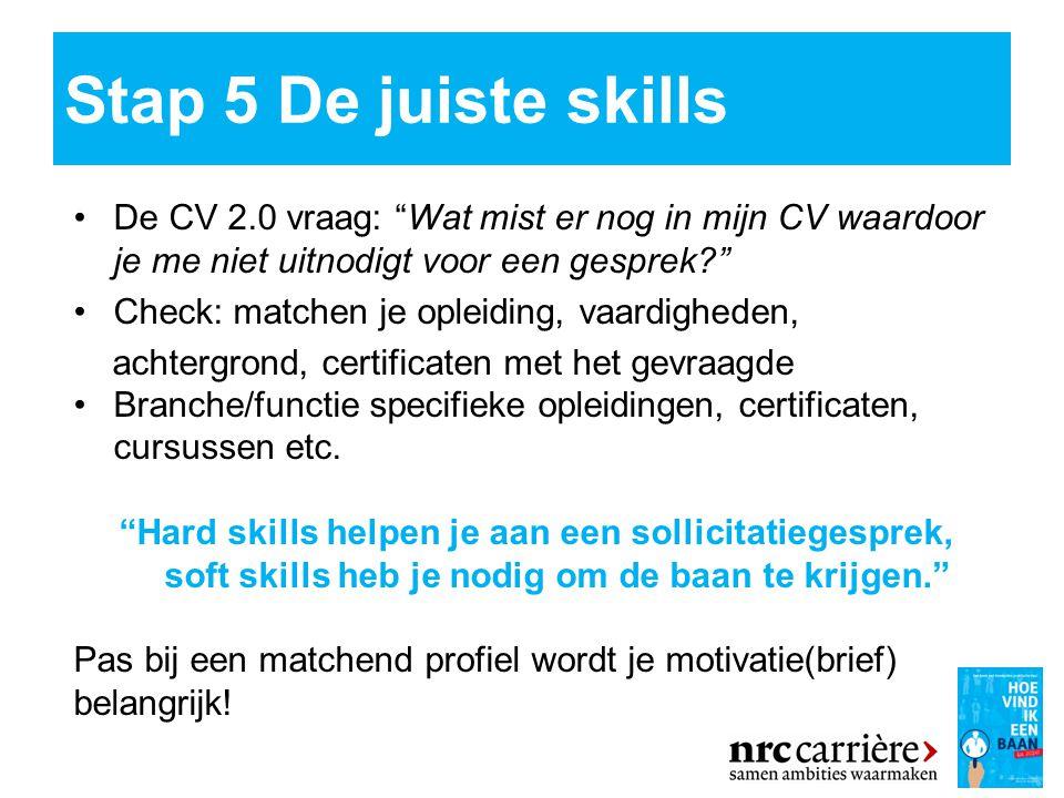 Stap 5 De juiste skills De CV 2.0 vraag: Wat mist er nog in mijn CV waardoor je me niet uitnodigt voor een gesprek ''