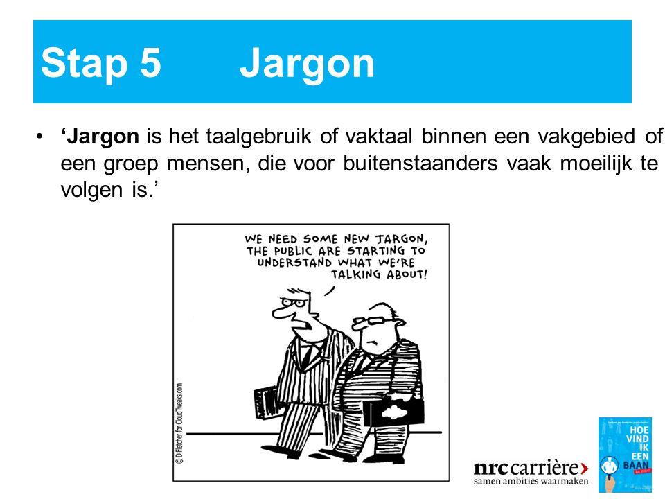 Stap 5 Jargon 'Jargon is het taalgebruik of vaktaal binnen een vakgebied of een groep mensen, die voor buitenstaanders vaak moeilijk te volgen is.'