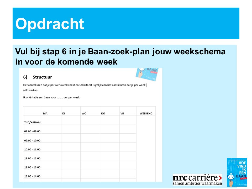 Opdracht Vul bij stap 6 in je Baan-zoek-plan jouw weekschema in voor de komende week