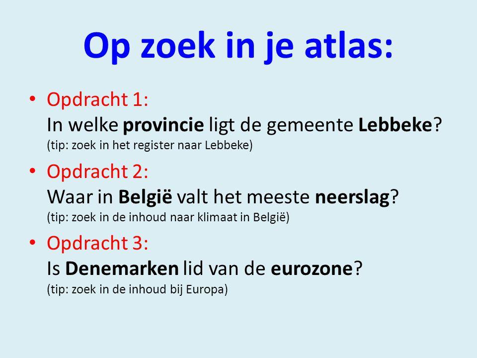 Op zoek in je atlas: Opdracht 1: In welke provincie ligt de gemeente Lebbeke (tip: zoek in het register naar Lebbeke)