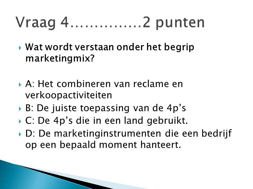 Vraag 4……………2 punten Wat wordt verstaan onder het begrip marketingmix