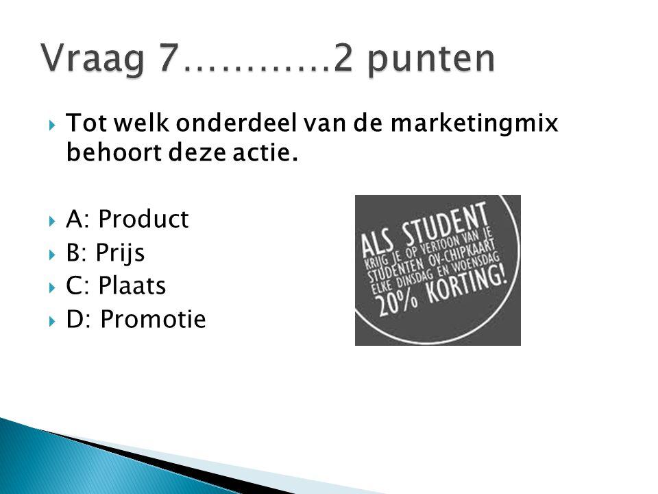 Vraag 7…………2 punten Tot welk onderdeel van de marketingmix behoort deze actie. A: Product. B: Prijs.