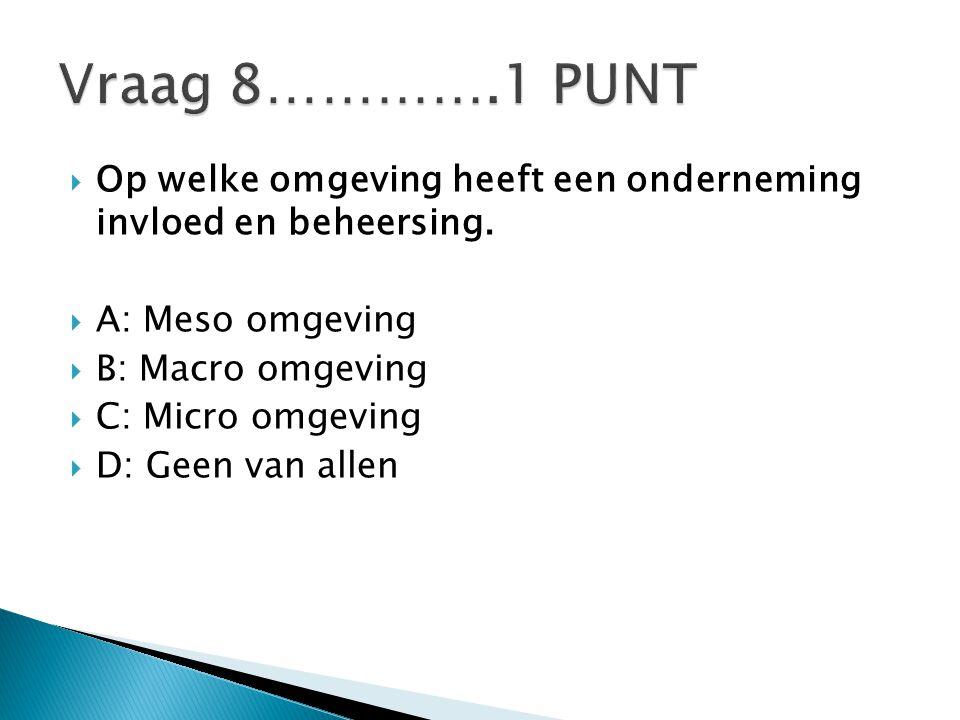 Vraag 8………….1 PUNT Op welke omgeving heeft een onderneming invloed en beheersing. A: Meso omgeving.