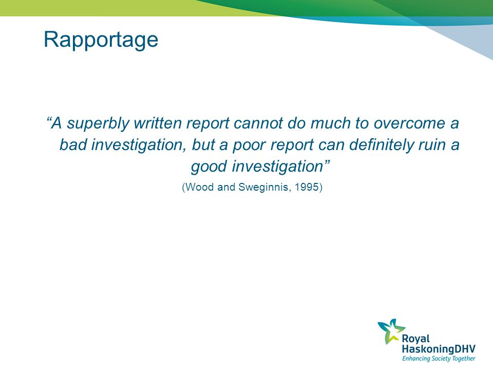 Rapportage A superbly written report cannot do much to overcome a bad investigation, but a poor report can definitely ruin a good investigation