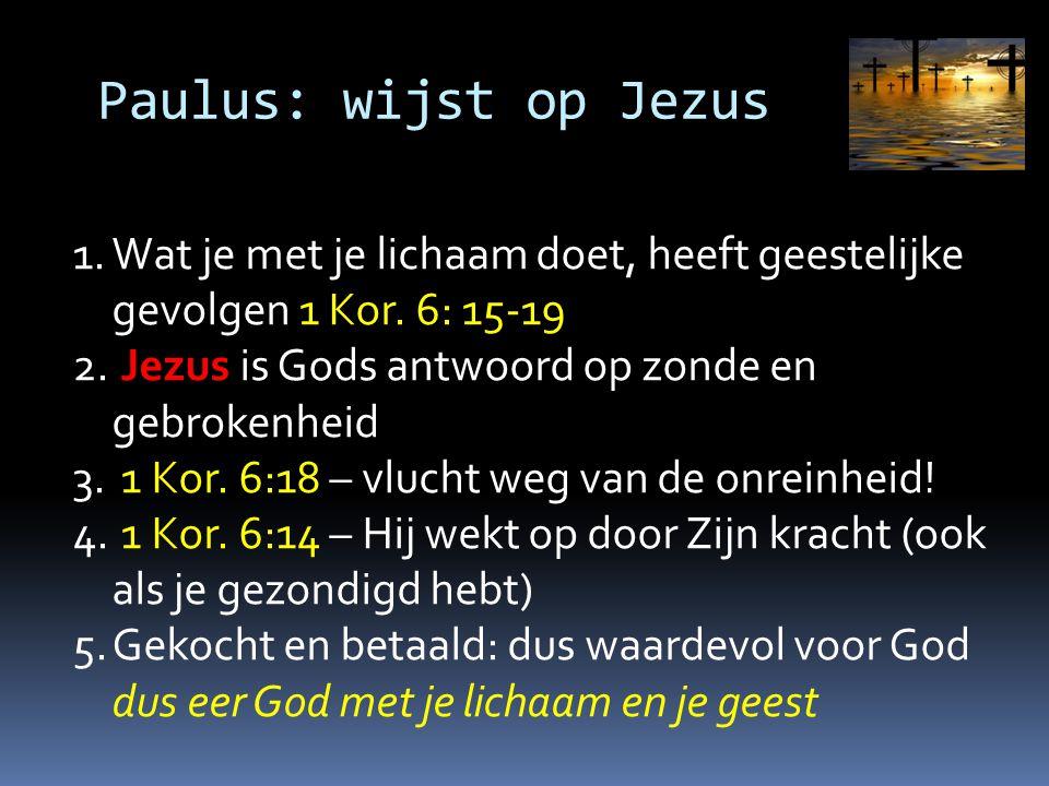 Paulus: wijst op Jezus Wat je met je lichaam doet, heeft geestelijke gevolgen 1 Kor. 6: 15-19. Jezus is Gods antwoord op zonde en gebrokenheid.