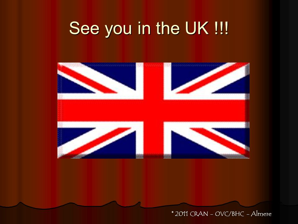 See you in the UK !!! © 2011 CRAN - OVC/BHC - Almere