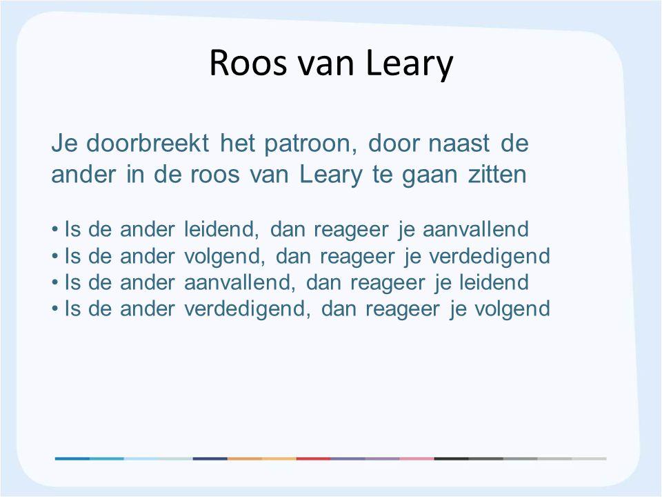Roos van Leary Je doorbreekt het patroon, door naast de ander in de roos van Leary te gaan zitten. Is de ander leidend, dan reageer je aanvallend.