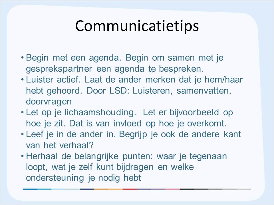 Communicatietips Begin met een agenda. Begin om samen met je gesprekspartner een agenda te bespreken.