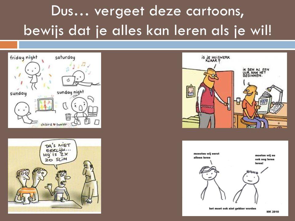 Dus… vergeet deze cartoons, bewijs dat je alles kan leren als je wil!