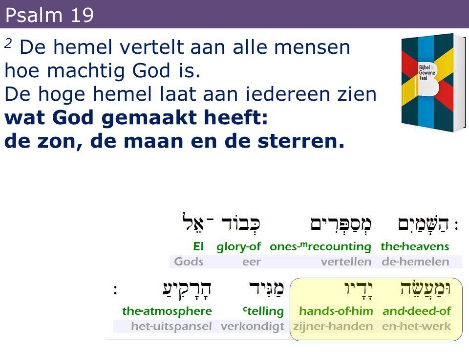 Psalm 19 2 De hemel vertelt aan alle mensen. hoe machtig God is. De hoge hemel laat aan iedereen zien.
