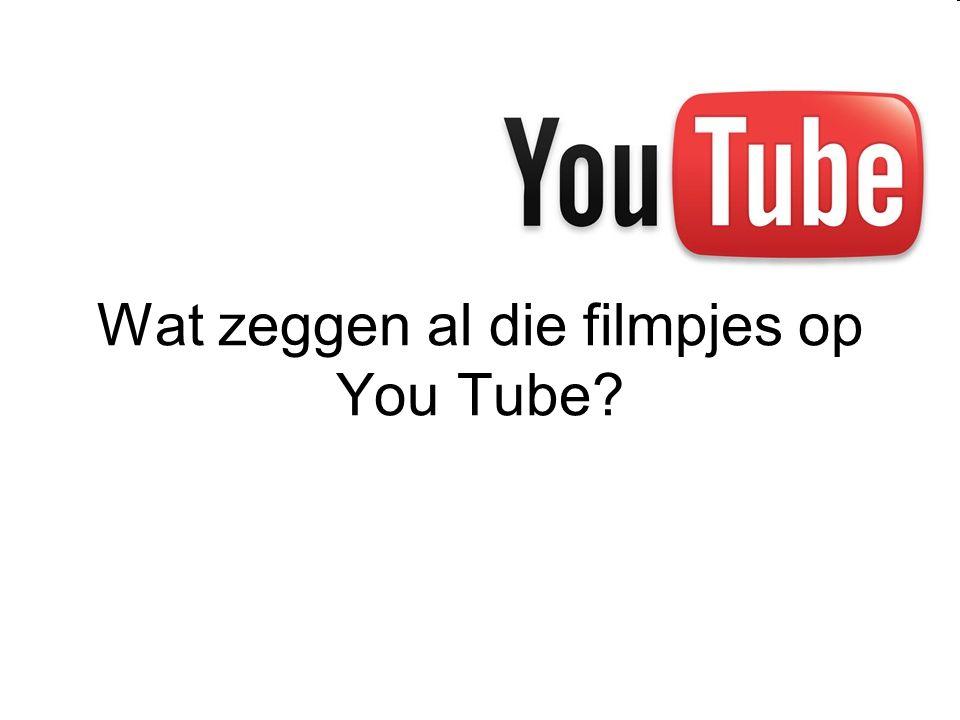 Wat zeggen al die filmpjes op You Tube