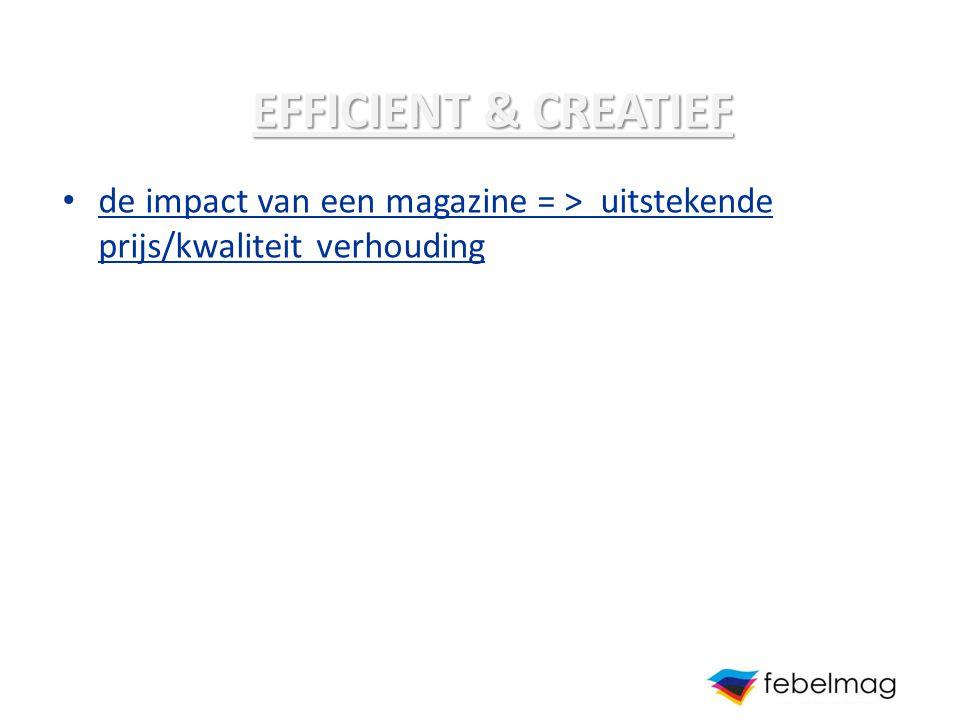 EFFICIENT & CREATIEF de impact van een magazine = > uitstekende prijs/kwaliteit verhouding