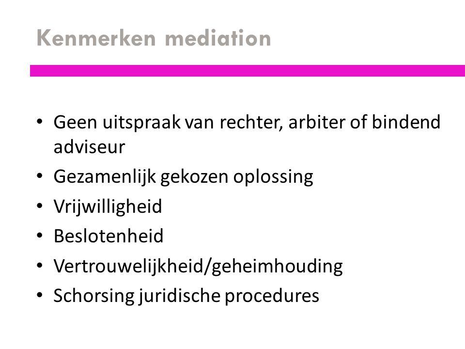 Kenmerken mediation Geen uitspraak van rechter, arbiter of bindend adviseur. Gezamenlijk gekozen oplossing.