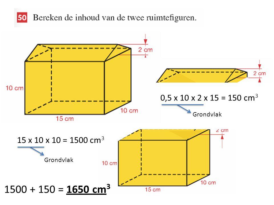 0,5 x 10 x 2 x 15 = 150 cm3 Grondvlak 15 x 10 x 10 = 1500 cm3 Grondvlak 1500 + 150 = 1650 cm3