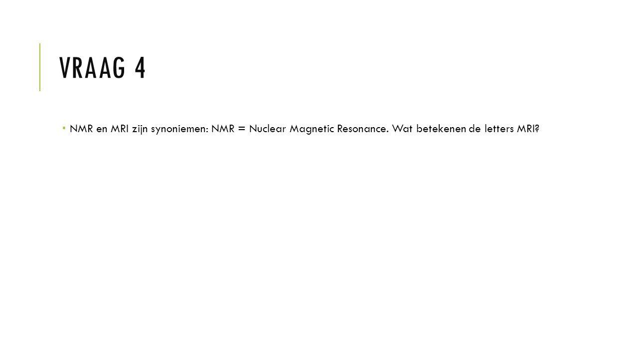 Vraag 4 NMR en MRI zijn synoniemen: NMR = Nuclear Magnetic Resonance. Wat betekenen de letters MRI