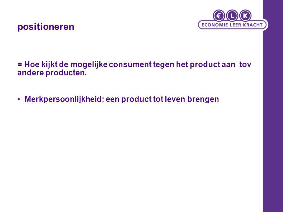 positioneren = Hoe kijkt de mogelijke consument tegen het product aan tov andere producten.