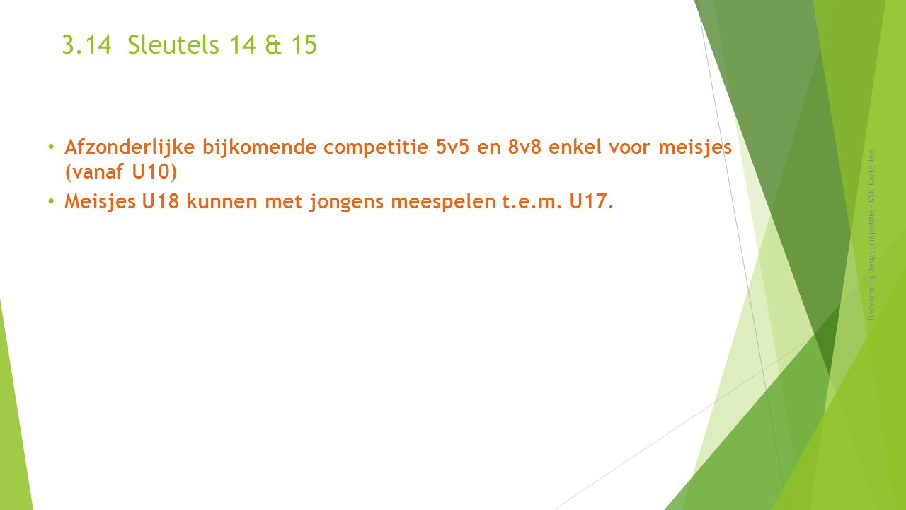3.14 Sleutels 14 & 15 Afzonderlijke bijkomende competitie 5v5 en 8v8 enkel voor meisjes (vanaf U10)