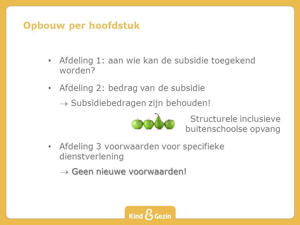 Opbouw per hoofdstuk Afdeling 1: aan wie kan de subsidie toegekend worden Afdeling 2: bedrag van de subsidie.