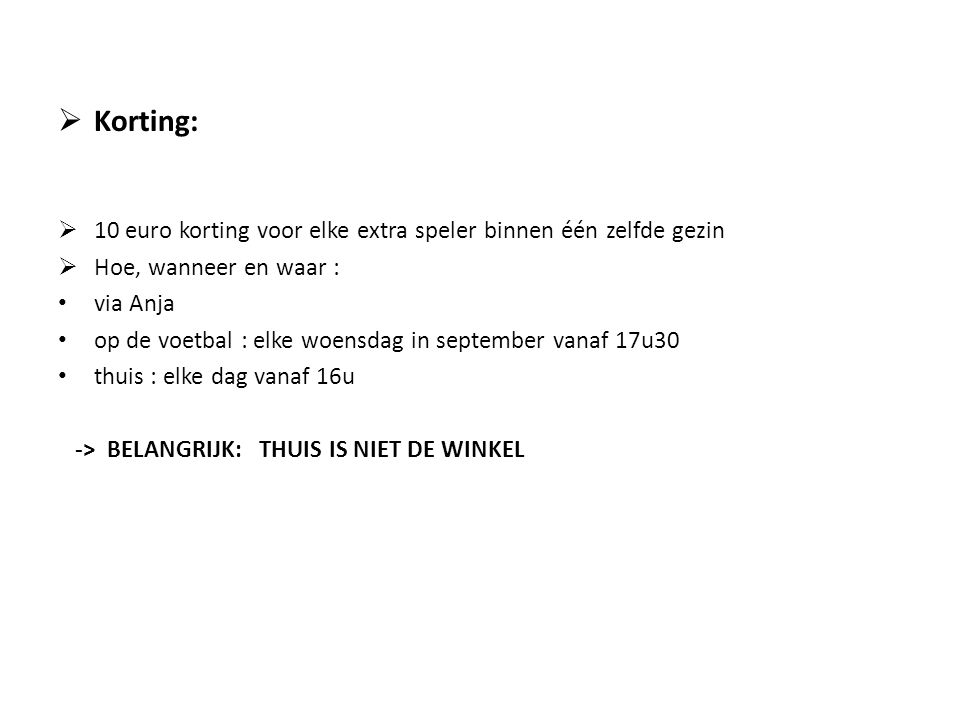 Korting: 10 euro korting voor elke extra speler binnen één zelfde gezin. Hoe, wanneer en waar : via Anja.