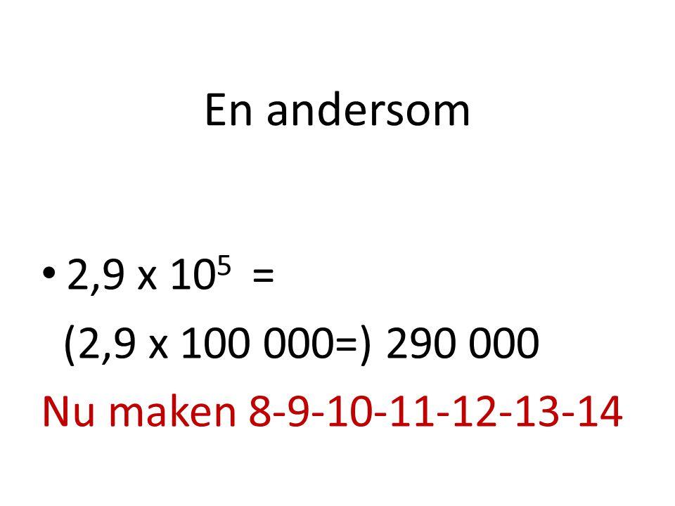 En andersom 2,9 x 105 = (2,9 x 100 000=) 290 000 Nu maken 8-9-10-11-12-13-14