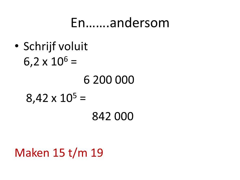 En…….andersom Schrijf voluit 6,2 x 106 = 6 200 000 8,42 x 105 =