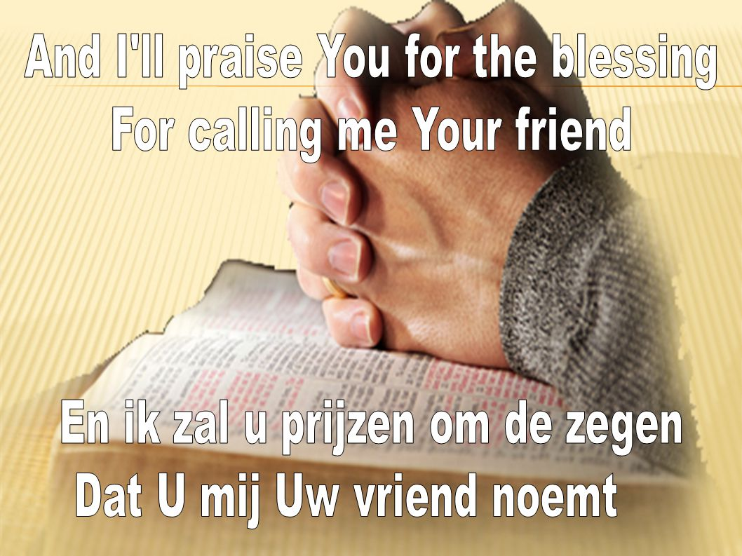 And I ll praise You for the blessing For calling me Your friend