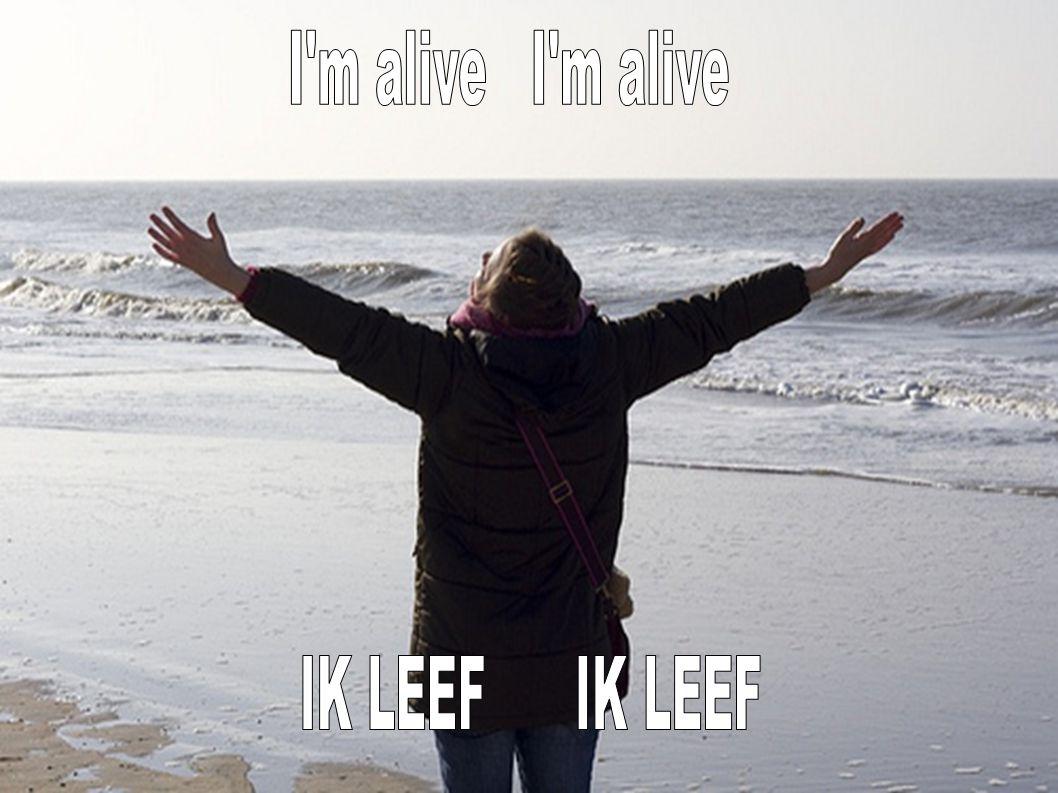 I m alive I m alive IK LEEF IK LEEF