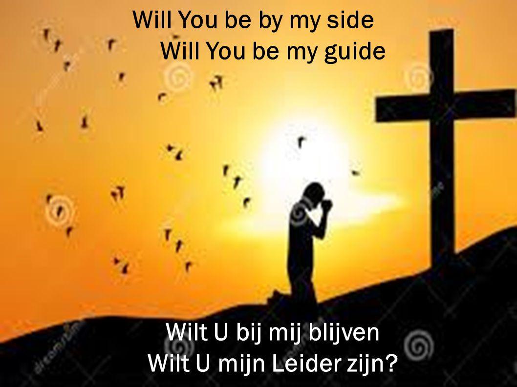 Will You be by my side Will You be my guide Wilt U bij mij blijven Wilt U mijn Leider zijn