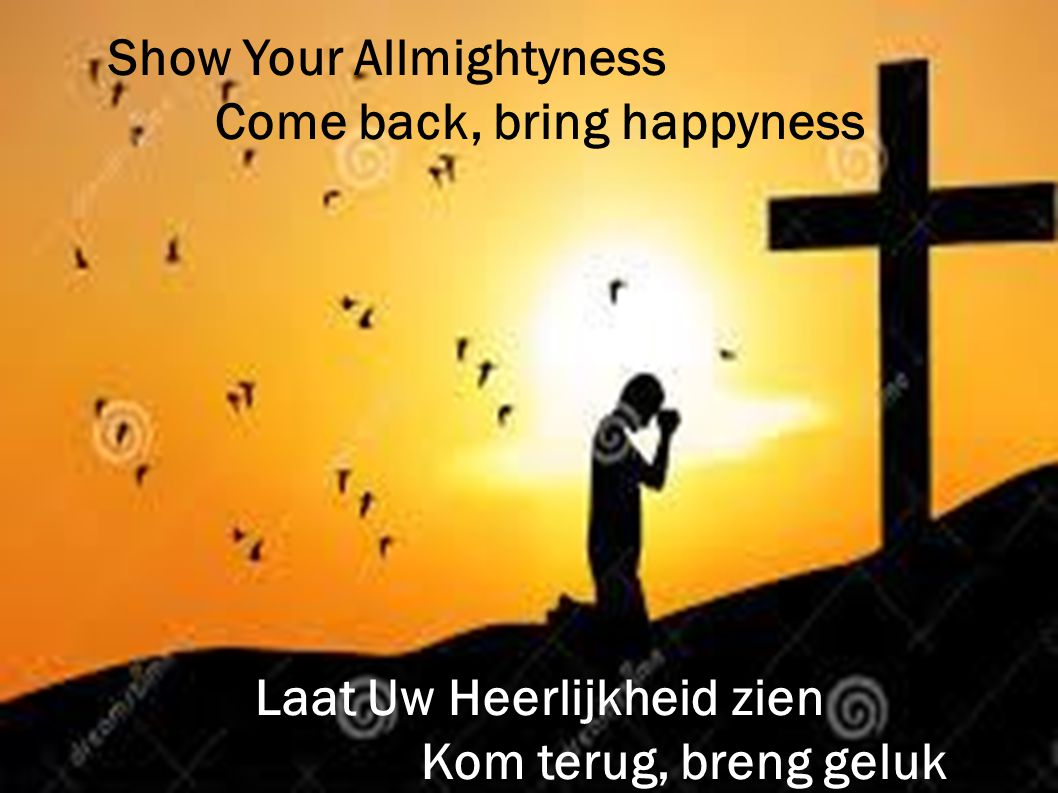 Show Your Allmightyness Come back, bring happyness