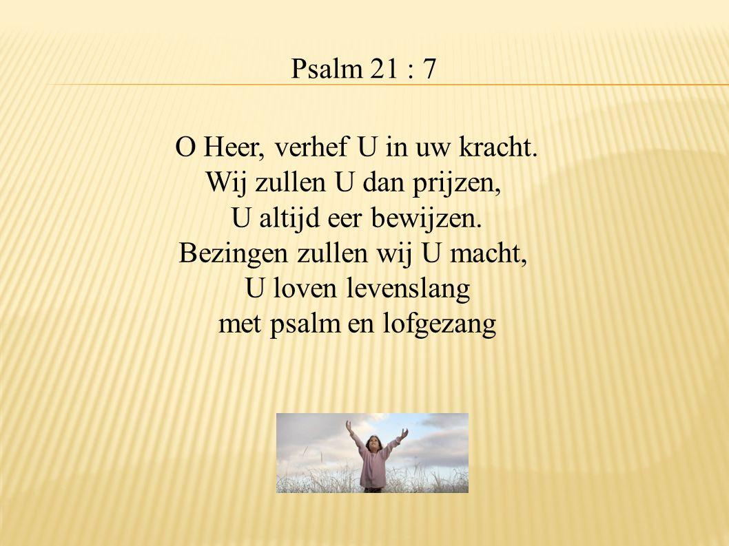 O Heer, verhef U in uw kracht. Wij zullen U dan prijzen,