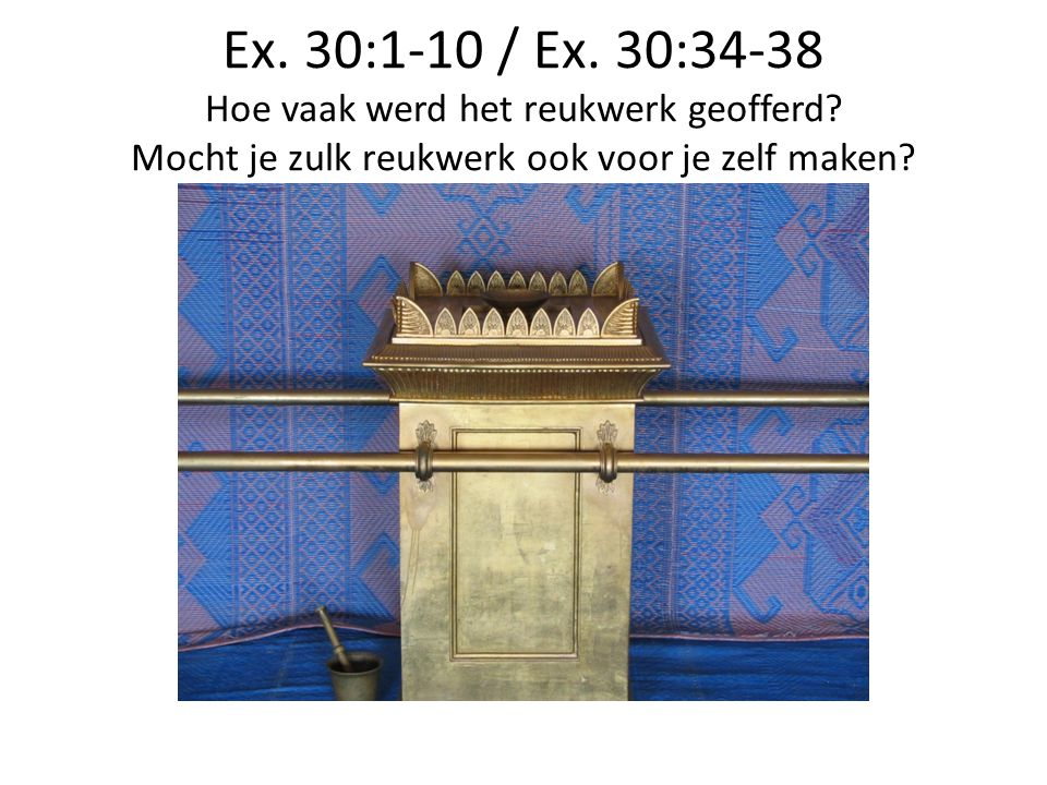 Ex. 30:1-10 / Ex. 30:34-38 Hoe vaak werd het reukwerk geofferd