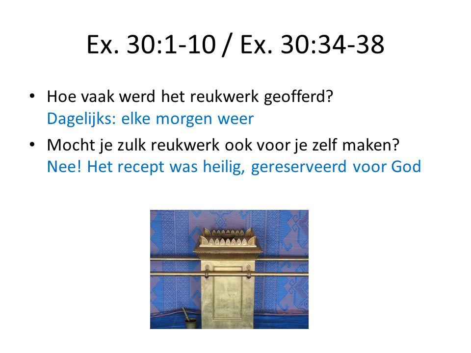 Ex. 30:1-10 / Ex. 30:34-38 Hoe vaak werd het reukwerk geofferd Dagelijks: elke morgen weer.