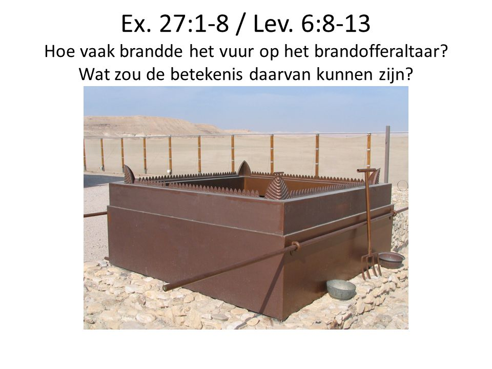 Ex. 27:1-8 / Lev. 6:8-13 Hoe vaak brandde het vuur op het brandofferaltaar.