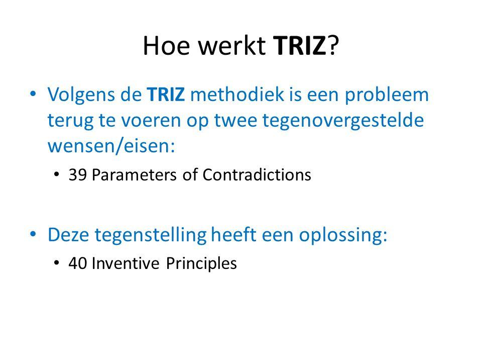 Hoe werkt TRIZ Volgens de TRIZ methodiek is een probleem terug te voeren op twee tegenovergestelde wensen/eisen: