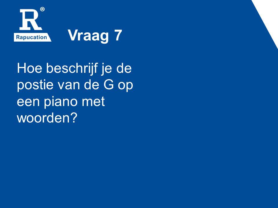 Vraag 7 Hoe beschrijf je de postie van de G op een piano met woorden