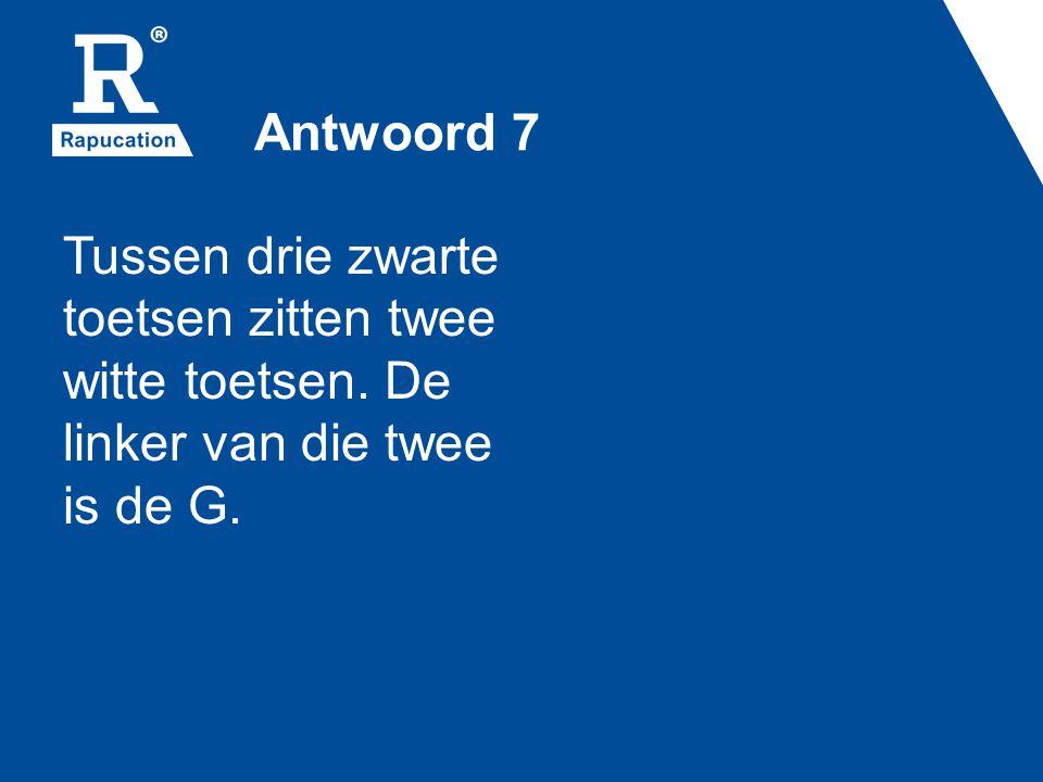 Antwoord 7 Tussen drie zwarte toetsen zitten twee witte toetsen. De linker van die twee is de G.