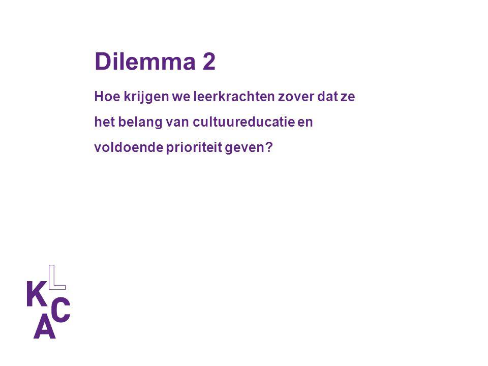 Dilemma 2 Hoe krijgen we leerkrachten zover dat ze het belang van cultuureducatie en voldoende prioriteit geven.