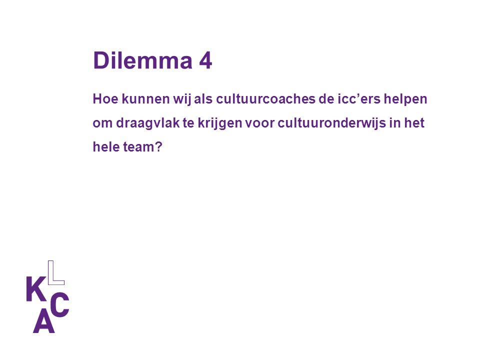 Dilemma 4 Hoe kunnen wij als cultuurcoaches de icc'ers helpen om draagvlak te krijgen voor cultuuronderwijs in het hele team