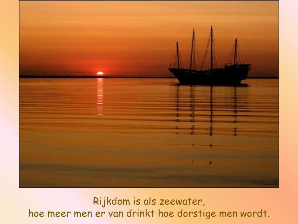 Rijkdom is als zeewater, hoe meer men er van drinkt hoe dorstige men wordt.