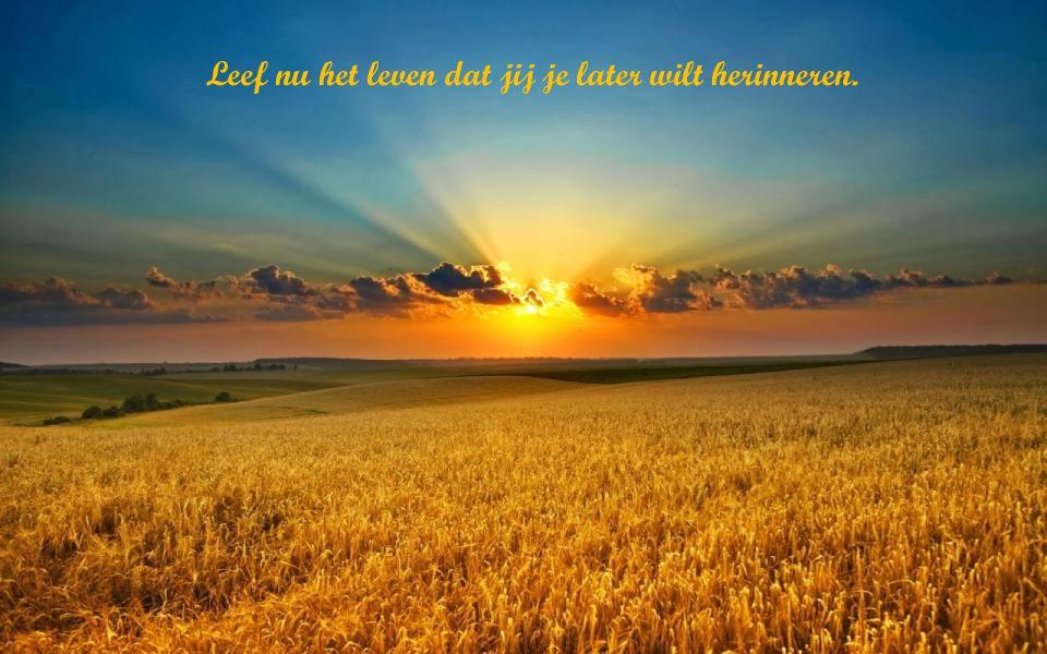 Leef nu het leven dat jij je later wilt herinneren.