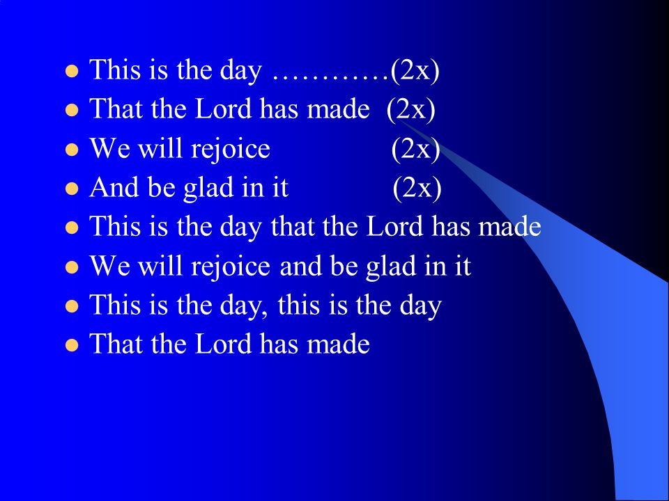 This is the day …………(2x) That the Lord has made (2x) We will rejoice (2x) And be glad in it (2x)