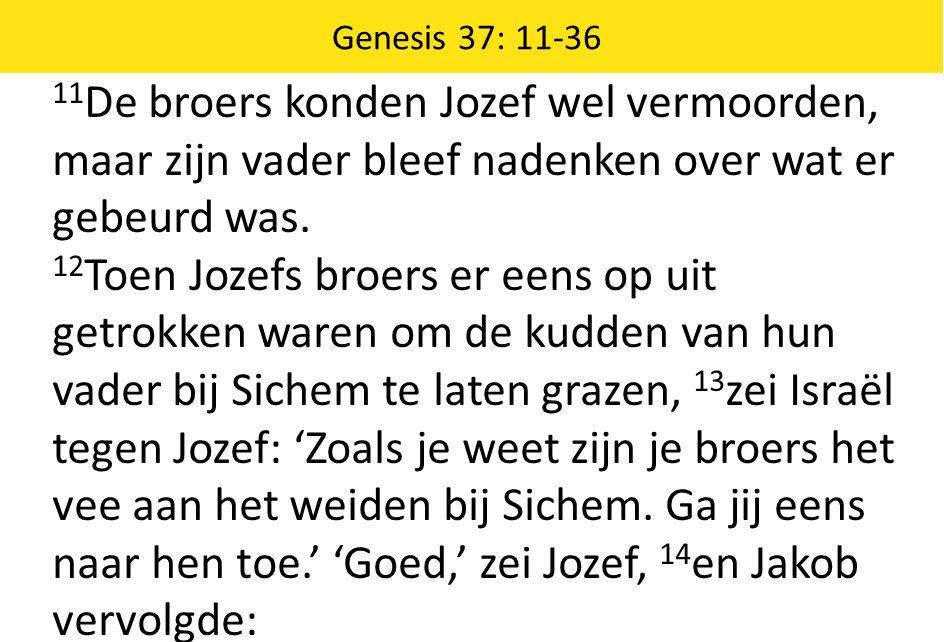 Genesis 37: 11-36 11De broers konden Jozef wel vermoorden, maar zijn vader bleef nadenken over wat er gebeurd was.