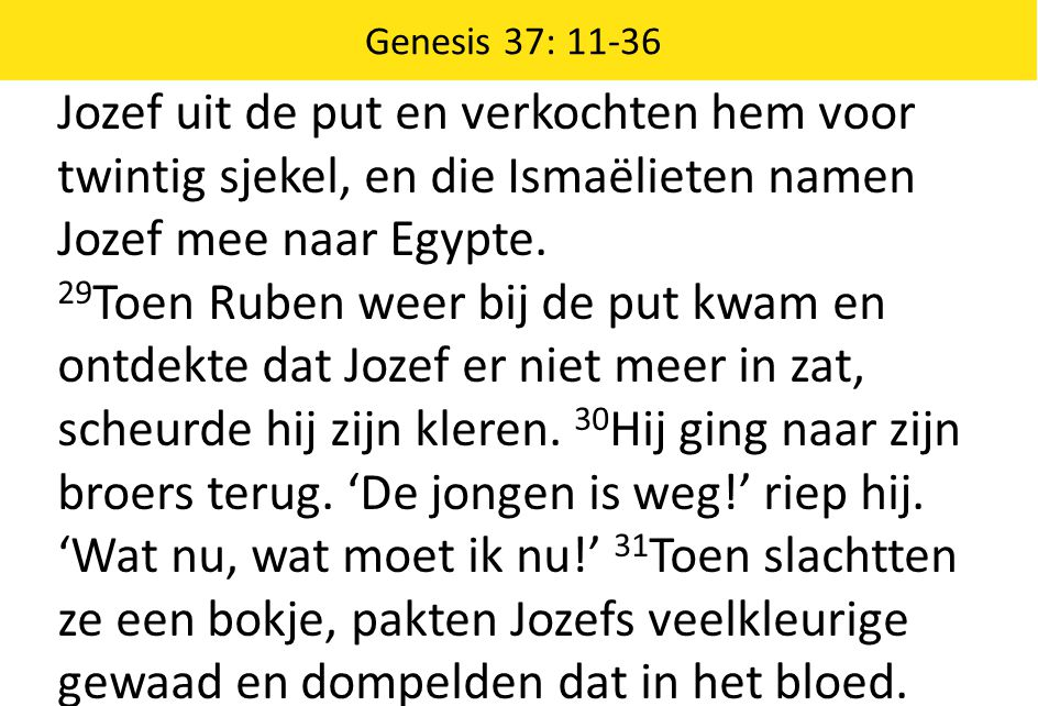 Genesis 37: 11-36 Jozef uit de put en verkochten hem voor twintig sjekel, en die Ismaëlieten namen Jozef mee naar Egypte.