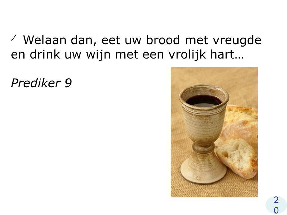 7 Welaan dan, eet uw brood met vreugde en drink uw wijn met een vrolijk hart…