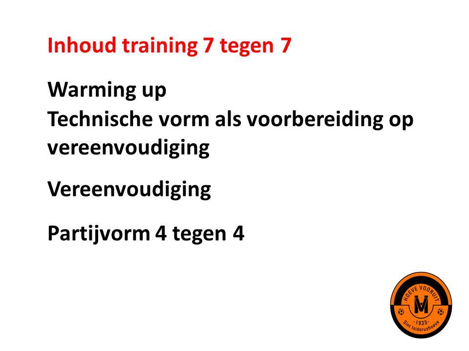 Inhoud training 7 tegen 7 Warming up. Technische vorm als voorbereiding op vereenvoudiging. Vereenvoudiging.