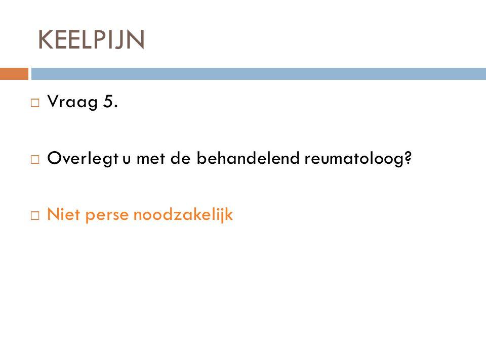 KEELPIJN Vraag 5. Overlegt u met de behandelend reumatoloog