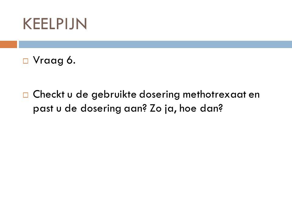KEELPIJN Vraag 6. Checkt u de gebruikte dosering methotrexaat en past u de dosering aan.
